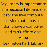 My library is important to me because I depend on it for the free computer service that it has as I don't have a computer and can't afford one. Anna, Lexington Park Library