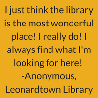 I just think the library is the most wonderful place! I really do! I always find what I'm looking for here! Anonymous, Leonardtown Library