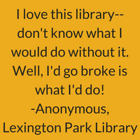 I love this library. Don't know what I would do without it. Well, I'd go broke is what I'd do! Anonymous, Lexington Park Library