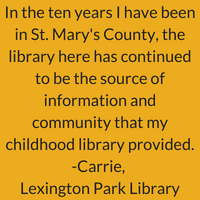 In the ten years I have been in St. Mary's county, the library here has continuing to be the source of information and community that my childhood library provided. Carrie, Lexington Park Library