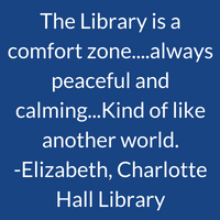 The Library is a comfort zone......always peaceful and calming. ...Kind of like another world. Elizabeth, Charlotte Hall Library