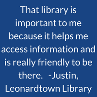 That library is important to me because it helps me access information and is really friendly to be there. Justin, Leonardtown Library