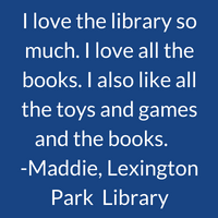 I love the library so much. I love all the books. I also like all the toys and games and the books. Maddie, Lexington Park Library