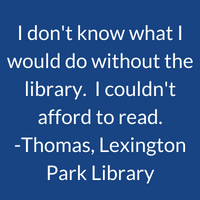 I don't know what I'd do without the library. I couldn't afford to read. Thomas, Lexington Park Library