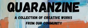 Quaranzine: A collection of creative works from our community